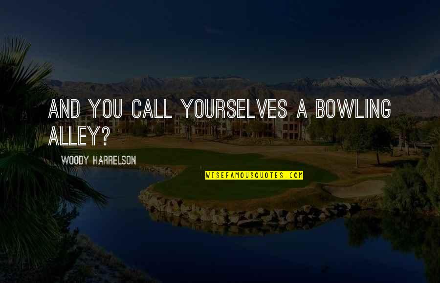 Bowling Quotes By Woody Harrelson: And you call yourselves a bowling alley?