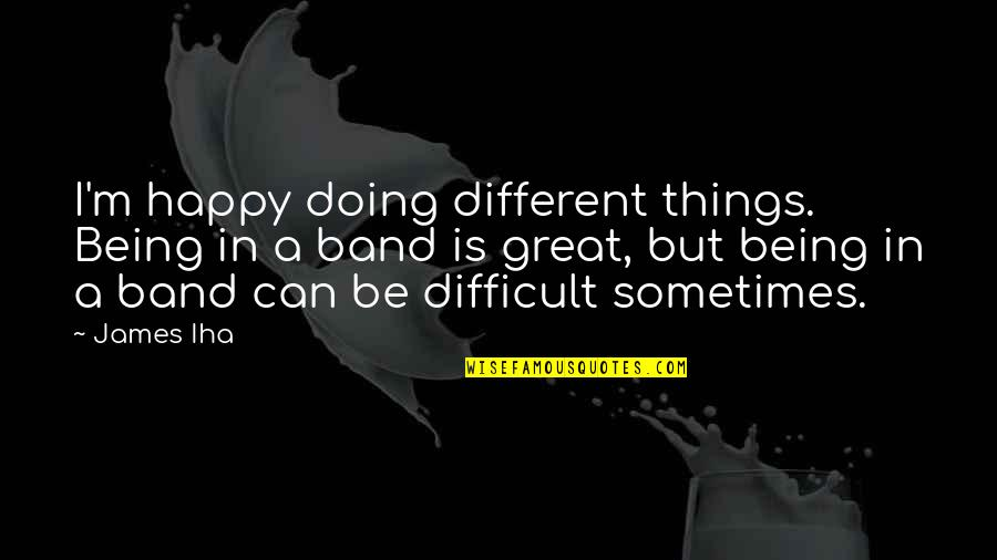 Box Jellyfish Quotes By James Iha: I'm happy doing different things. Being in a