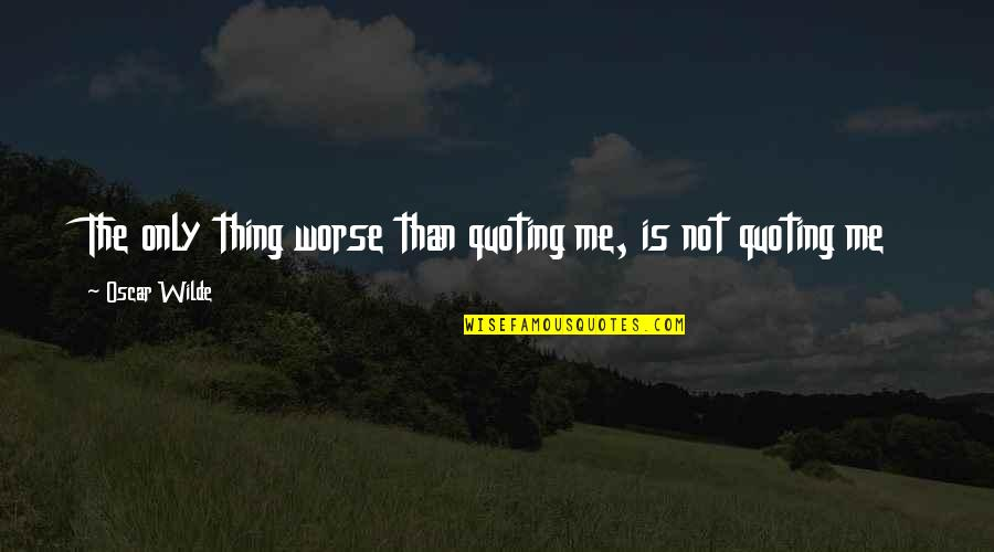 Boy Bestie Quotes By Oscar Wilde: The only thing worse than quoting me, is