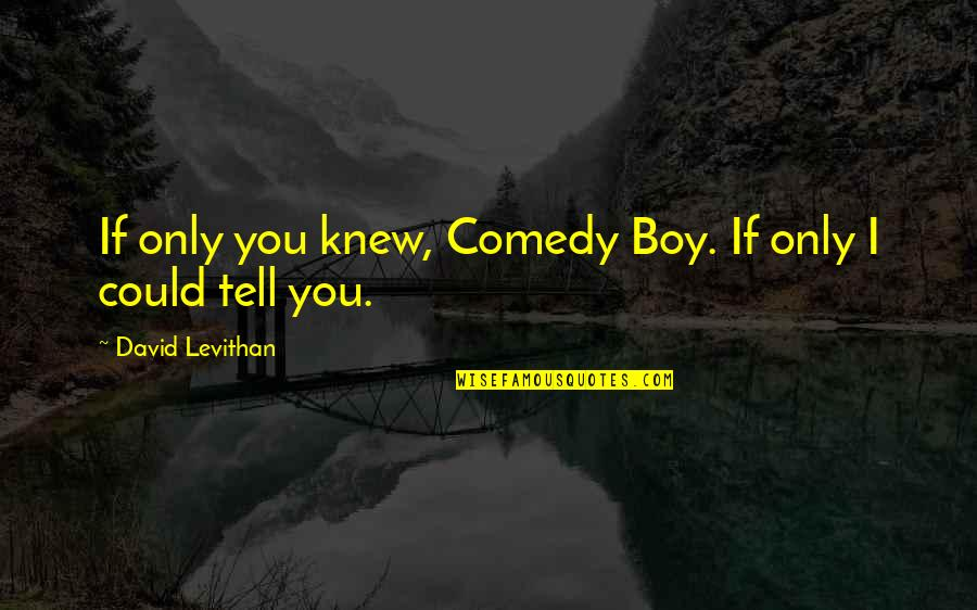 Boy If You Only Knew Quotes By David Levithan: If only you knew, Comedy Boy. If only