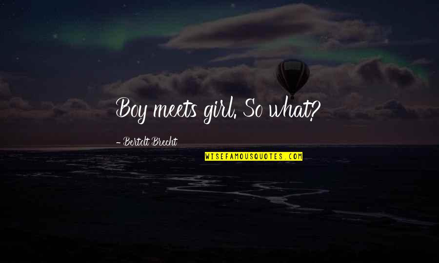 Boy Meets Quotes By Bertolt Brecht: Boy meets girl. So what?