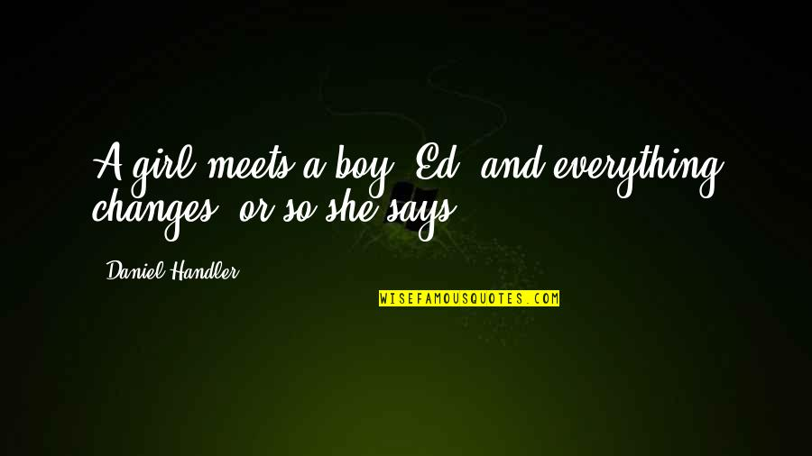 Boy Meets Quotes By Daniel Handler: A girl meets a boy, Ed, and everything