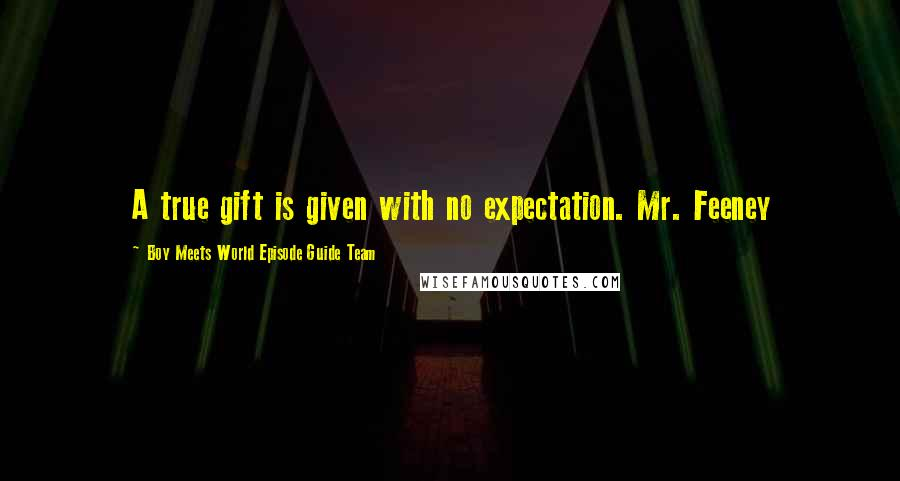 Boy Meets World Episode Guide Team quotes: A true gift is given with no expectation. Mr. Feeney