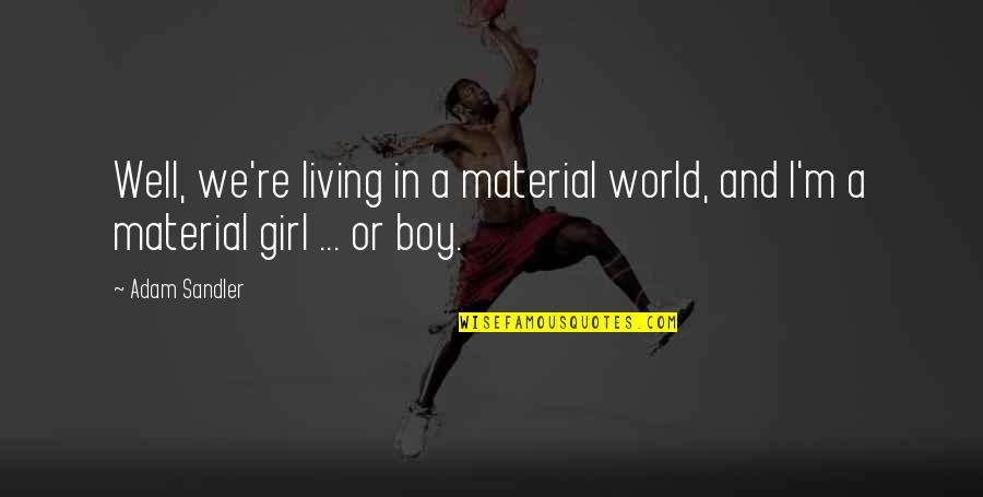 Boy Or Girl Quotes By Adam Sandler: Well, we're living in a material world, and