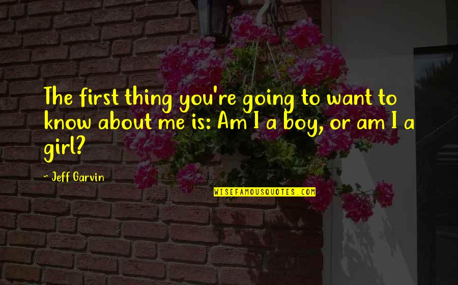 Boy Or Girl Quotes By Jeff Garvin: The first thing you're going to want to