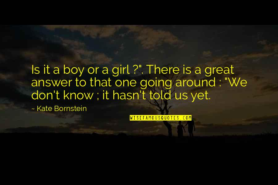 "Boy Or Girl Quotes By Kate Bornstein: Is it a boy or a girl ?""."