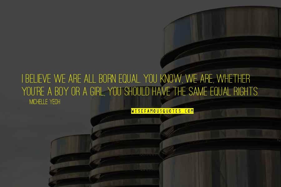 Boy Or Girl Quotes By Michelle Yeoh: I believe we are all born equal. You