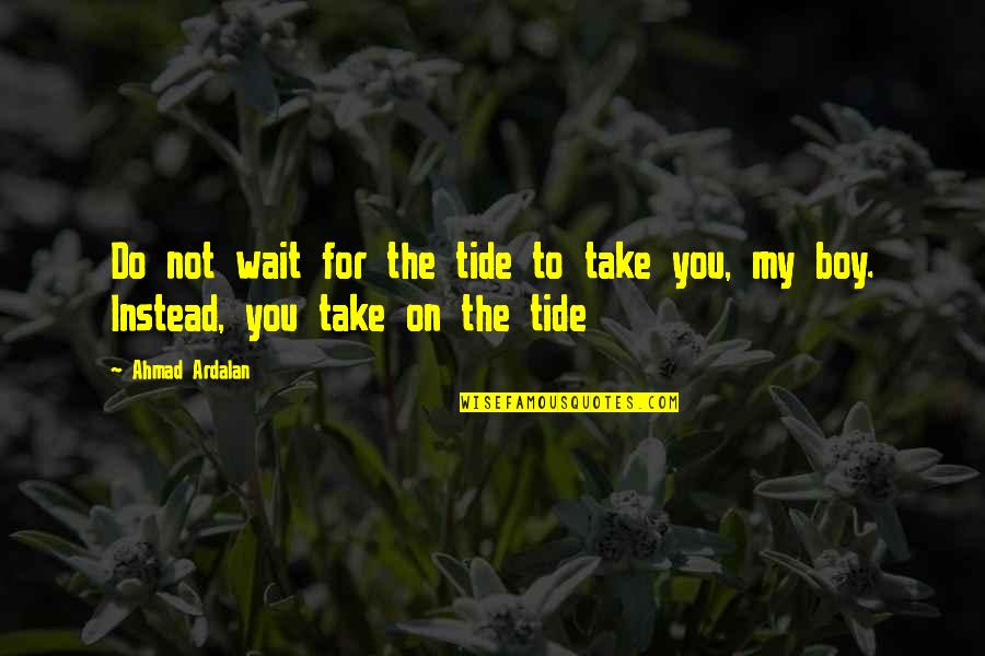Boy To Man Quotes By Ahmad Ardalan: Do not wait for the tide to take