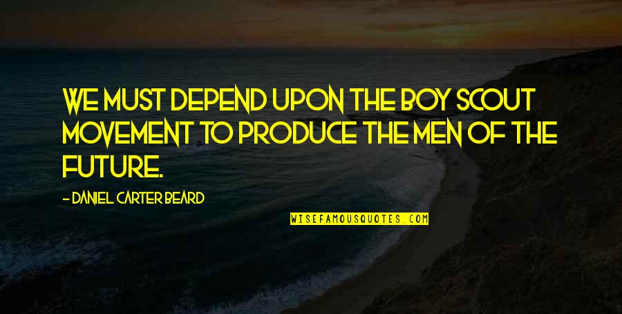 Boy To Man Quotes By Daniel Carter Beard: We must depend upon the Boy Scout Movement