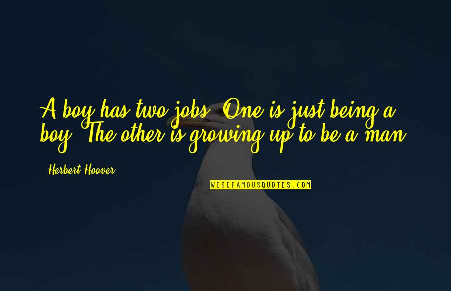 Boy To Man Quotes By Herbert Hoover: A boy has two jobs. One is just