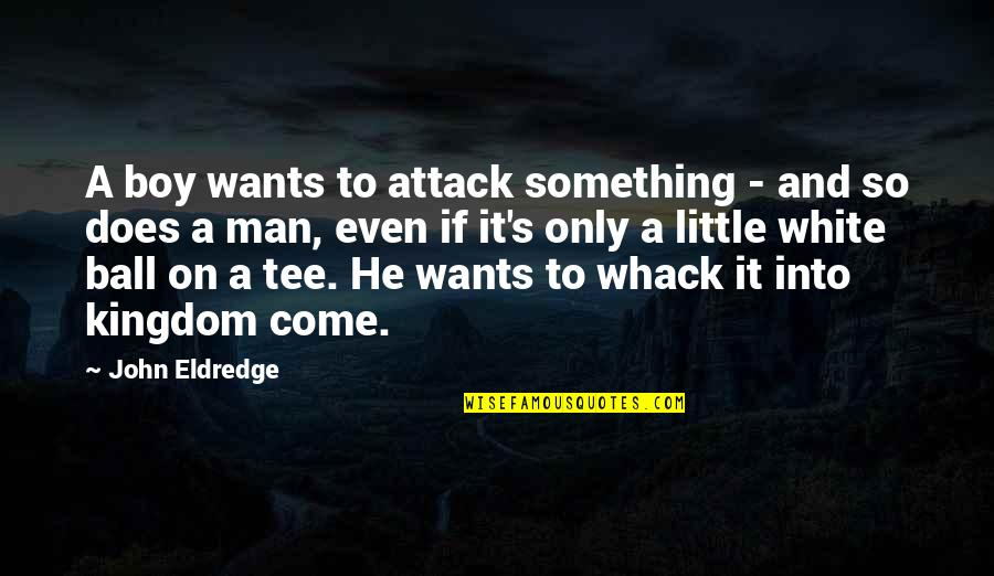Boy To Man Quotes By John Eldredge: A boy wants to attack something - and