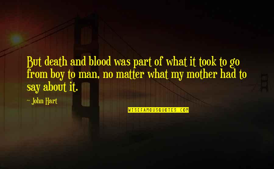 Boy To Man Quotes By John Hart: But death and blood was part of what