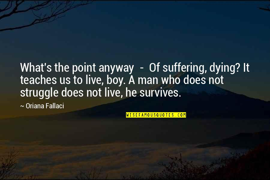 Boy To Man Quotes By Oriana Fallaci: What's the point anyway - Of suffering, dying?