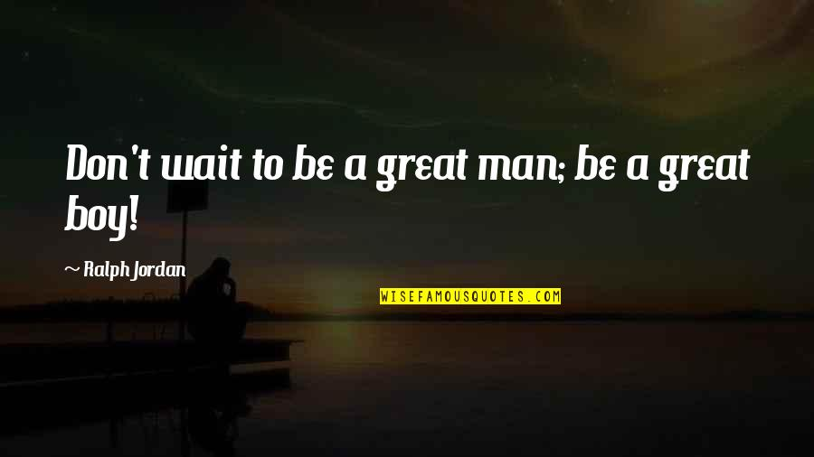 Boy To Man Quotes By Ralph Jordan: Don't wait to be a great man; be