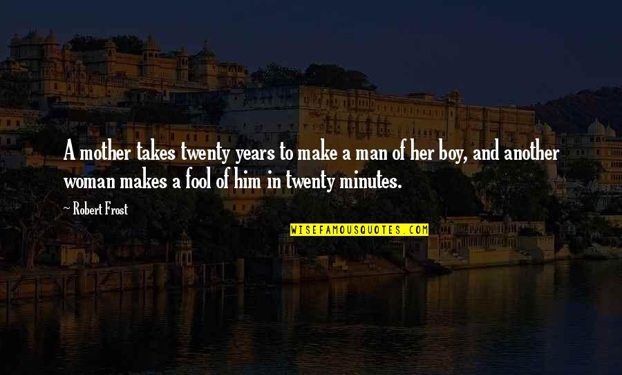 Boy To Man Quotes By Robert Frost: A mother takes twenty years to make a