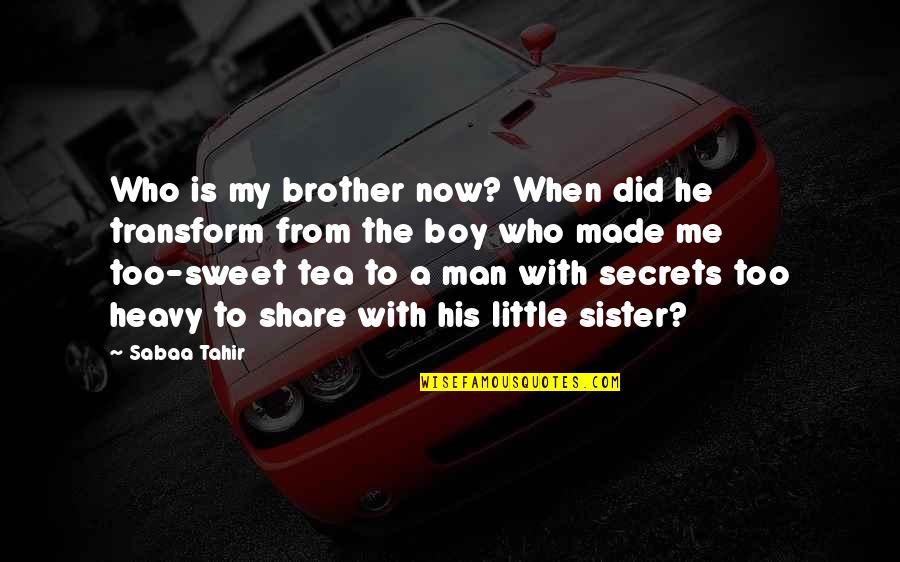 Boy To Man Quotes By Sabaa Tahir: Who is my brother now? When did he