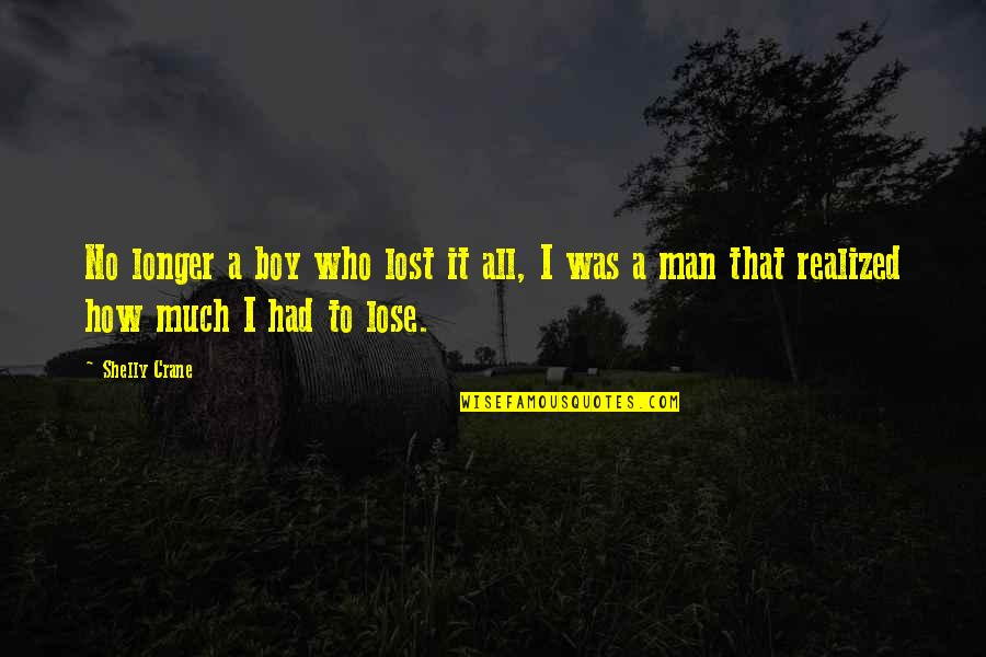 Boy To Man Quotes By Shelly Crane: No longer a boy who lost it all,