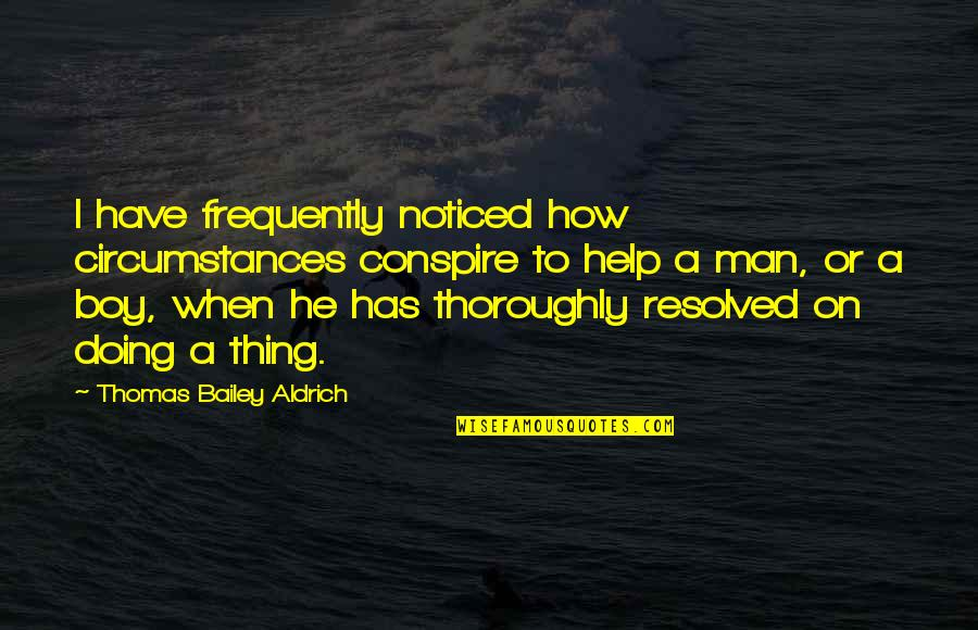 Boy To Man Quotes By Thomas Bailey Aldrich: I have frequently noticed how circumstances conspire to