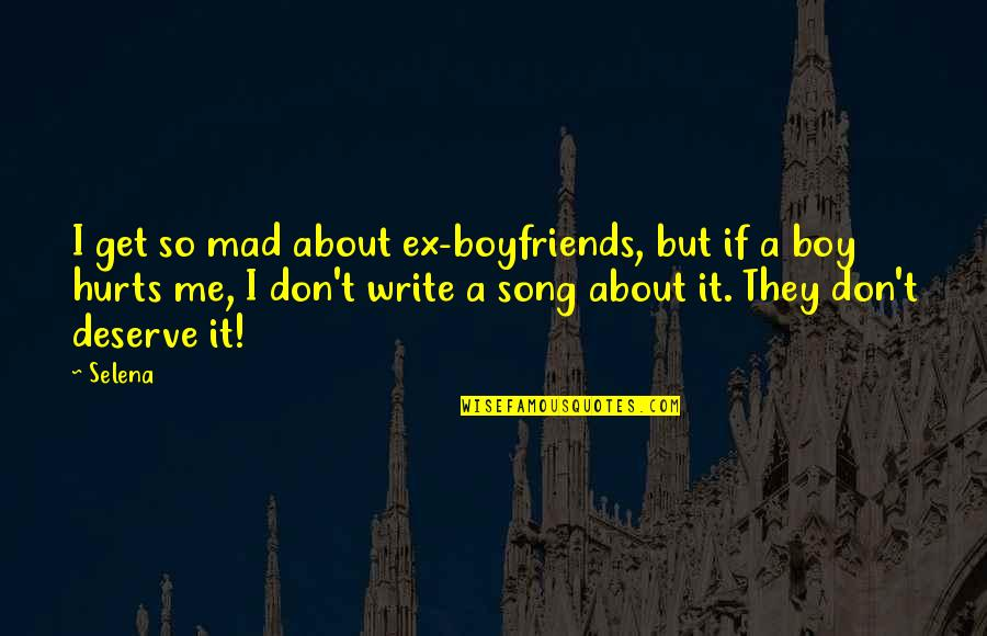 Boy You Don't Deserve Me Quotes By Selena: I get so mad about ex-boyfriends, but if