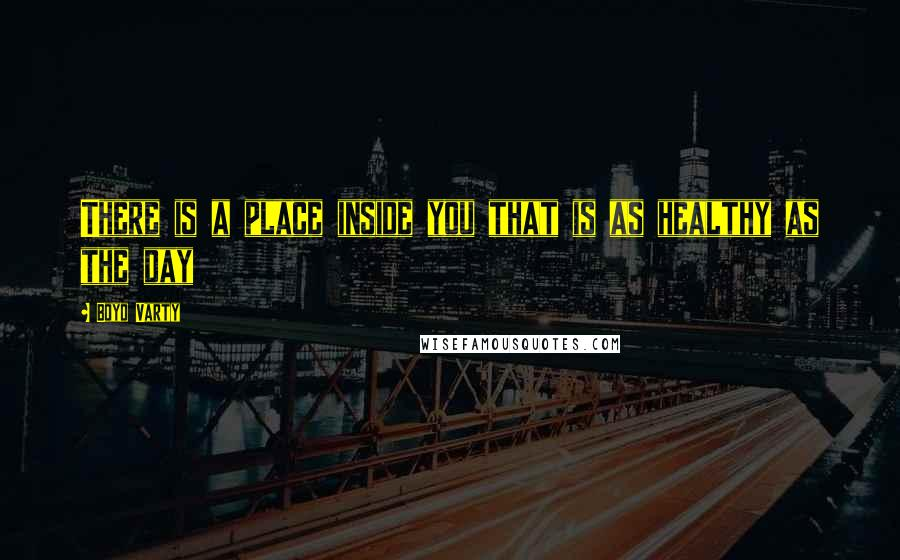 Boyd Varty quotes: There is a place inside you that is as healthy as the day