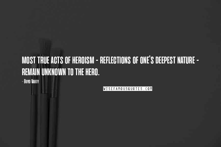Boyd Varty quotes: most true acts of heroism - reflections of one's deepest nature - remain unknown to the hero.