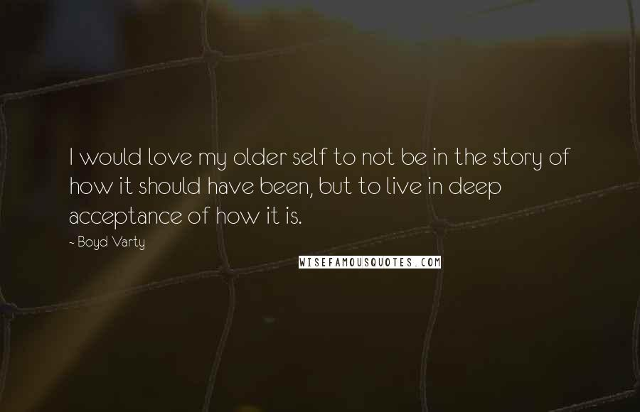 Boyd Varty quotes: I would love my older self to not be in the story of how it should have been, but to live in deep acceptance of how it is.
