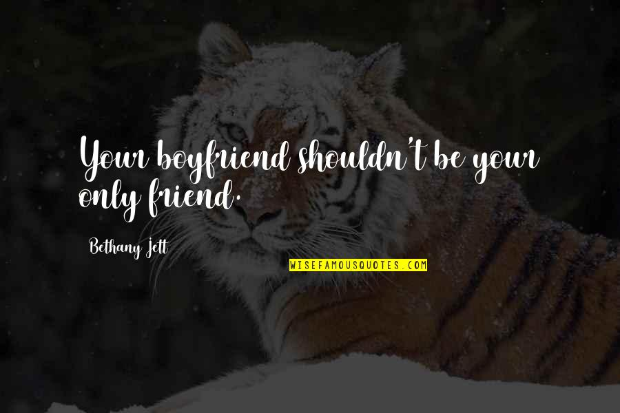 Boyfriend Is Your Best Friend Quotes By Bethany Jett: Your boyfriend shouldn't be your only friend.