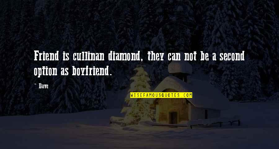 Boyfriend Is Your Best Friend Quotes By Dave: Friend is cullinan diamond, they can not be