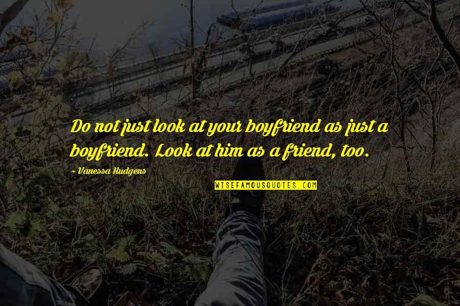 Boyfriend Is Your Best Friend Quotes By Vanessa Hudgens: Do not just look at your boyfriend as