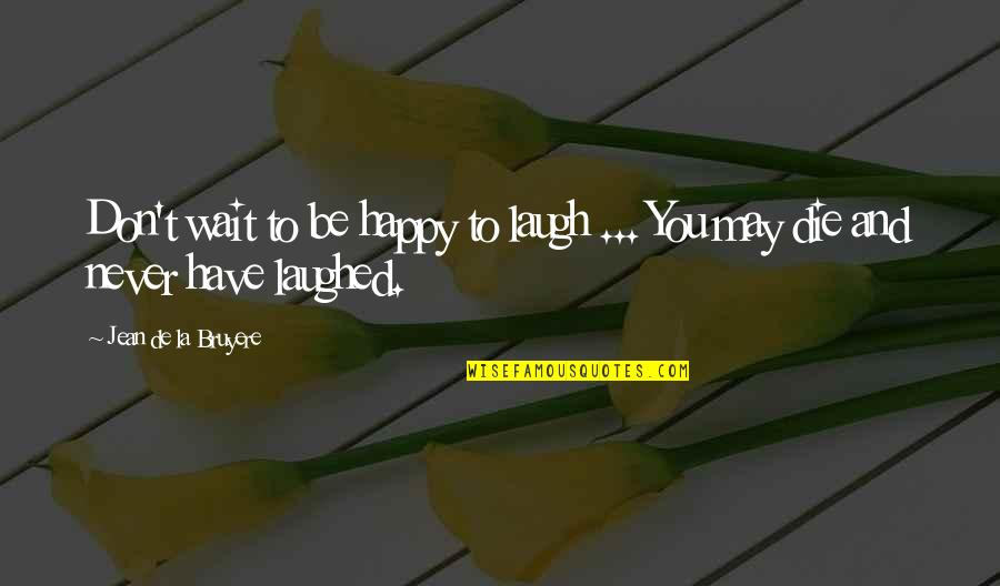 Boyfriends And Their Ex Girlfriends Quotes By Jean De La Bruyere: Don't wait to be happy to laugh ...