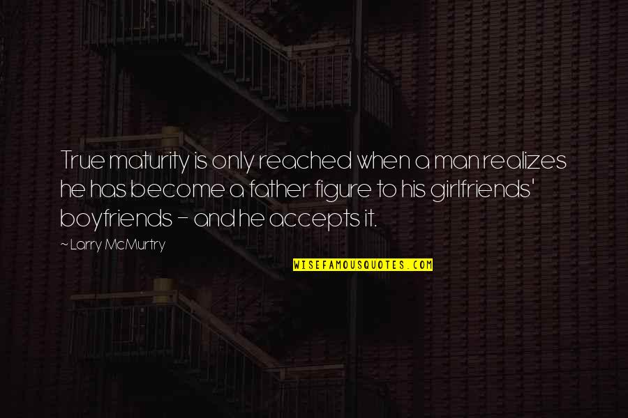Boyfriends And Their Ex Girlfriends Quotes By Larry McMurtry: True maturity is only reached when a man