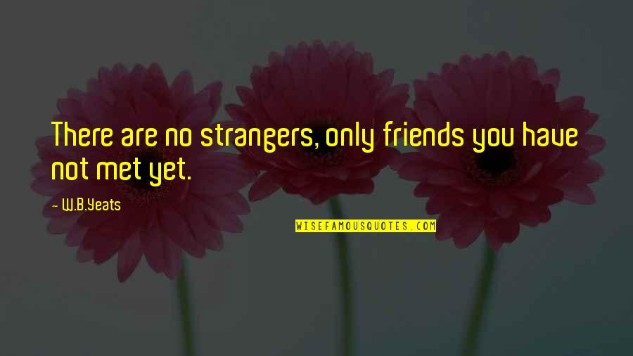Boyfriends And Their Ex Girlfriends Quotes By W.B.Yeats: There are no strangers, only friends you have