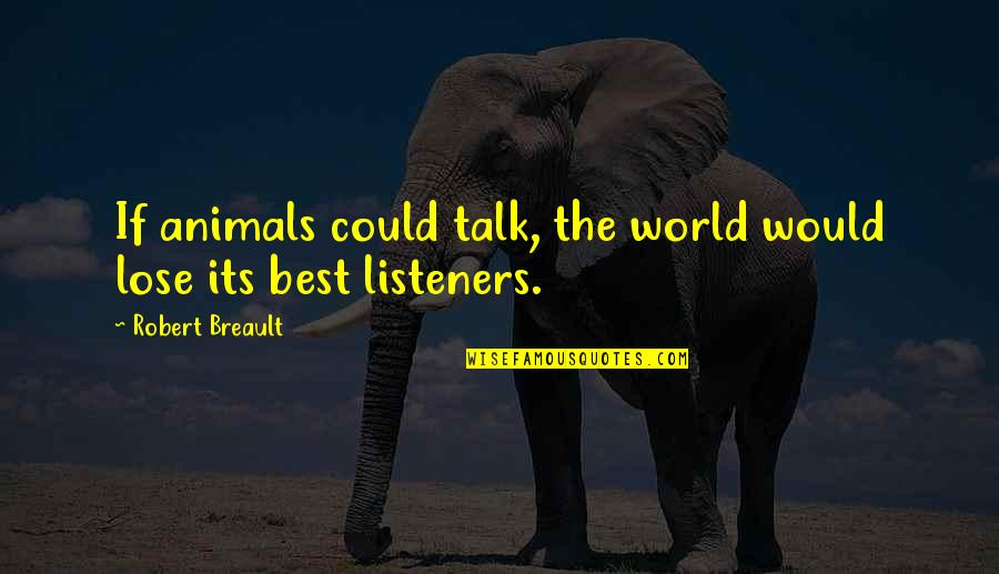 Bracelet Inspirational Quotes By Robert Breault: If animals could talk, the world would lose