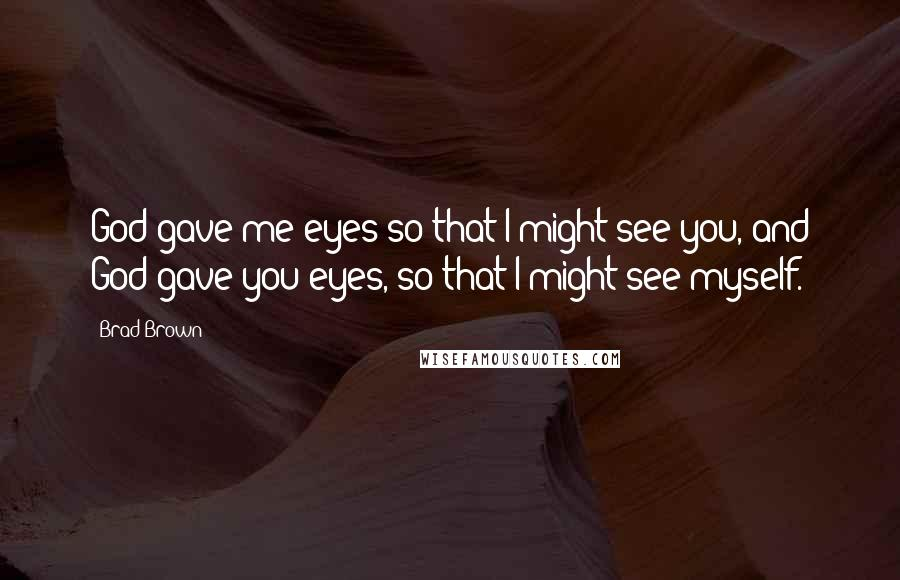 Brad Brown quotes: God gave me eyes so that I might see you, and God gave you eyes, so that I might see myself.