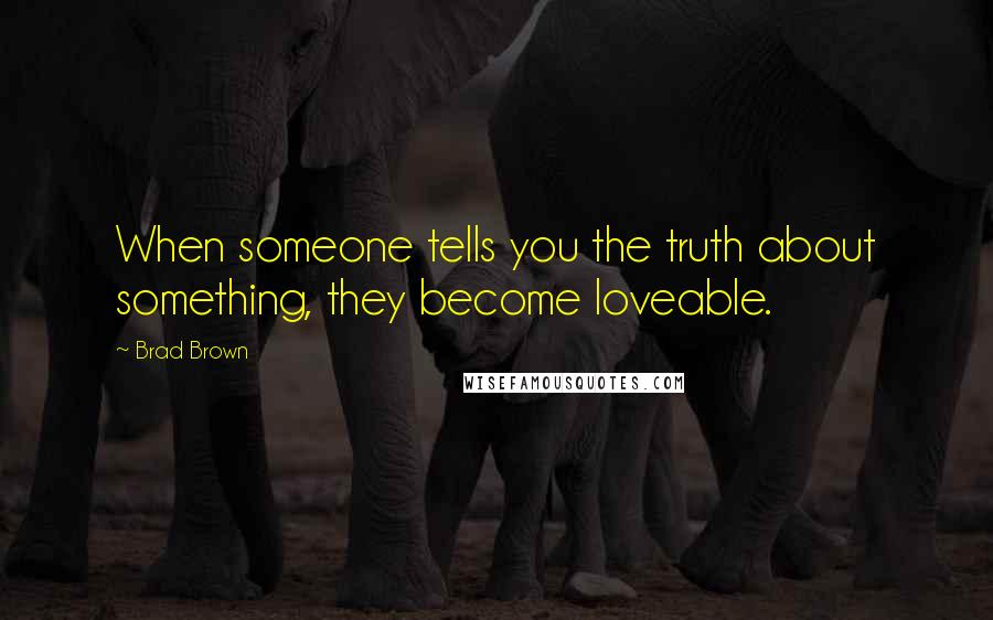 Brad Brown quotes: When someone tells you the truth about something, they become loveable.