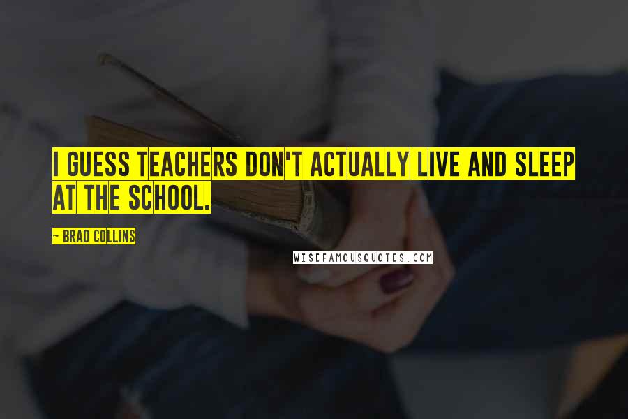Brad Collins quotes: I guess teachers don't actually live and sleep at the school.