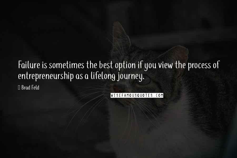Brad Feld quotes: Failure is sometimes the best option if you view the process of entrepreneurship as a lifelong journey.