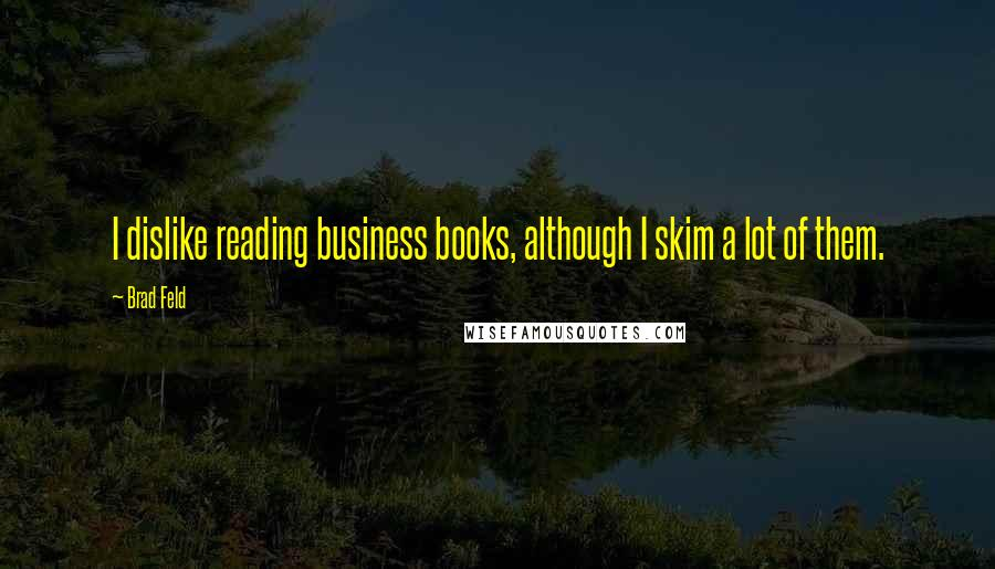 Brad Feld quotes: I dislike reading business books, although I skim a lot of them.