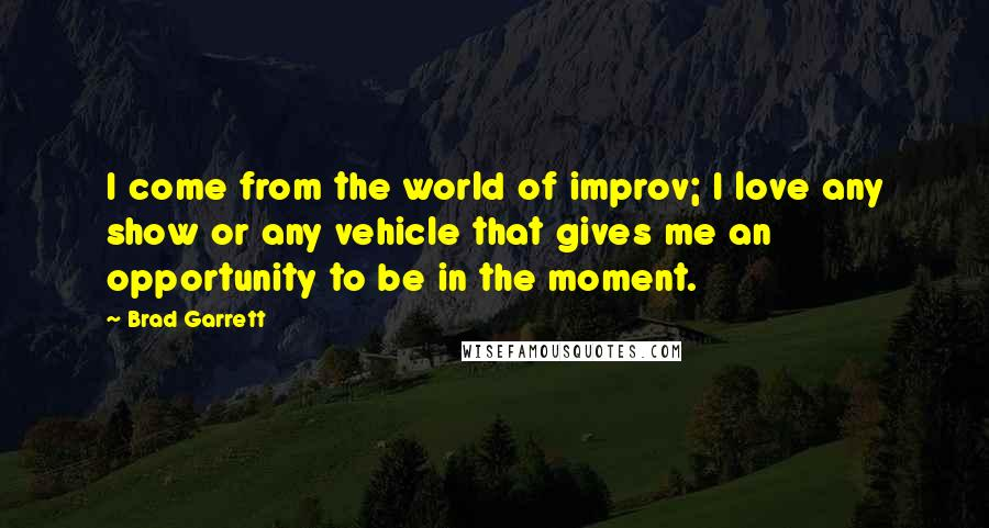 Brad Garrett quotes: I come from the world of improv; I love any show or any vehicle that gives me an opportunity to be in the moment.