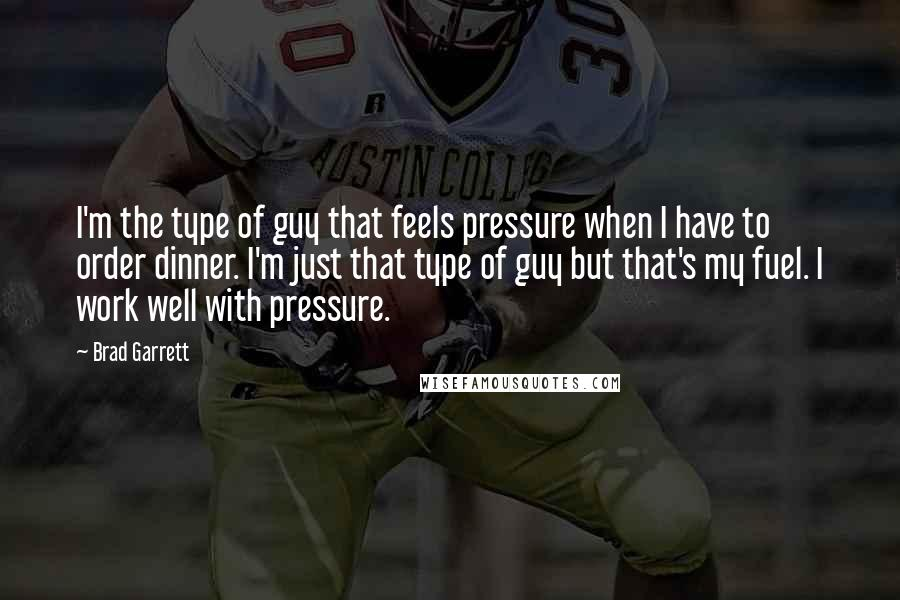 Brad Garrett quotes: I'm the type of guy that feels pressure when I have to order dinner. I'm just that type of guy but that's my fuel. I work well with pressure.