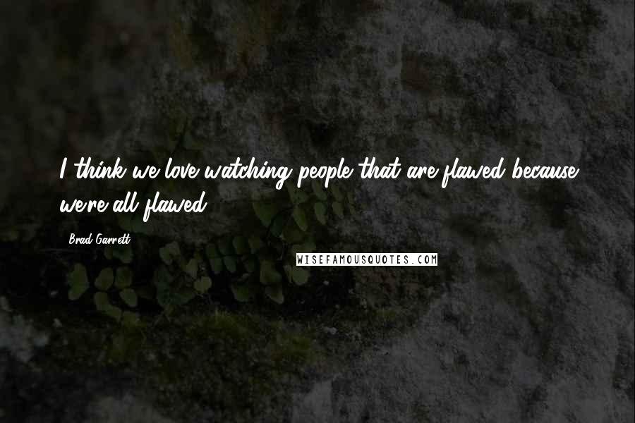 Brad Garrett quotes: I think we love watching people that are flawed because we're all flawed.