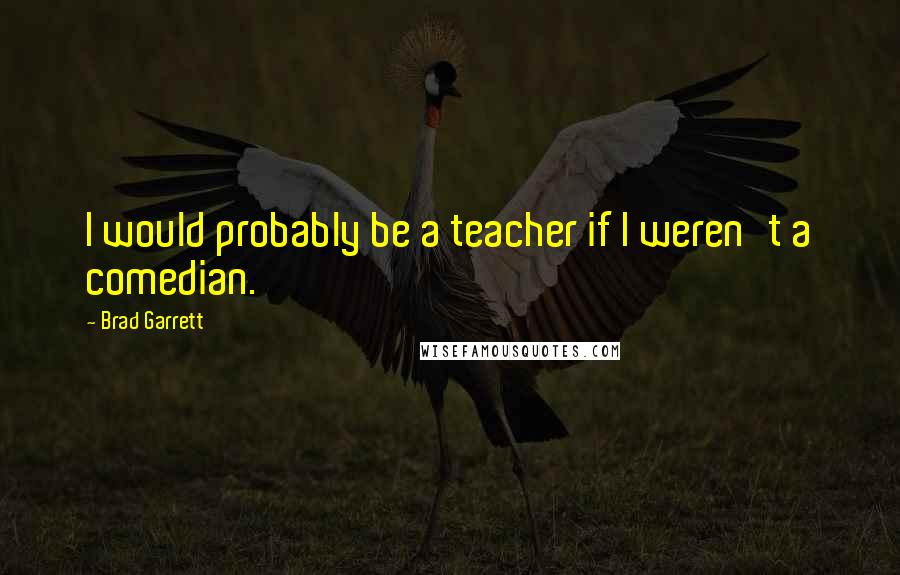 Brad Garrett quotes: I would probably be a teacher if I weren't a comedian.