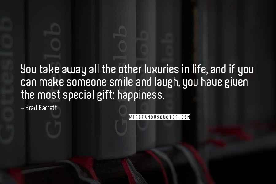 Brad Garrett quotes: You take away all the other luxuries in life, and if you can make someone smile and laugh, you have given the most special gift: happiness.
