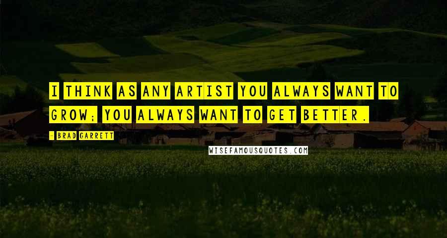 Brad Garrett quotes: I think as any artist you always want to grow; you always want to get better.