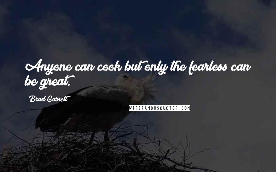 Brad Garrett quotes: Anyone can cook but only the fearless can be great.