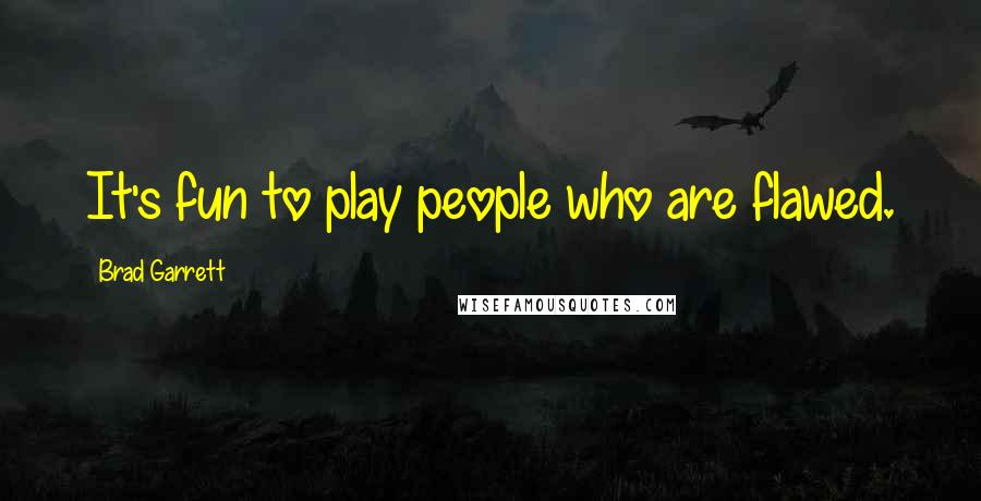 Brad Garrett quotes: It's fun to play people who are flawed.