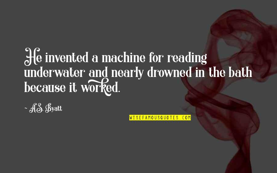Brad Gast Quotes By A.S. Byatt: He invented a machine for reading underwater and