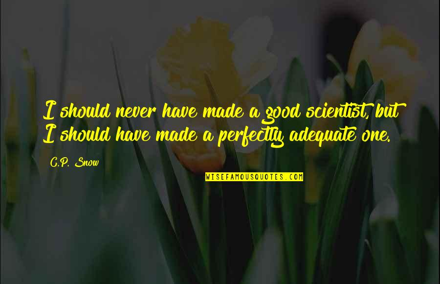 Brad Gast Quotes By C.P. Snow: I should never have made a good scientist,