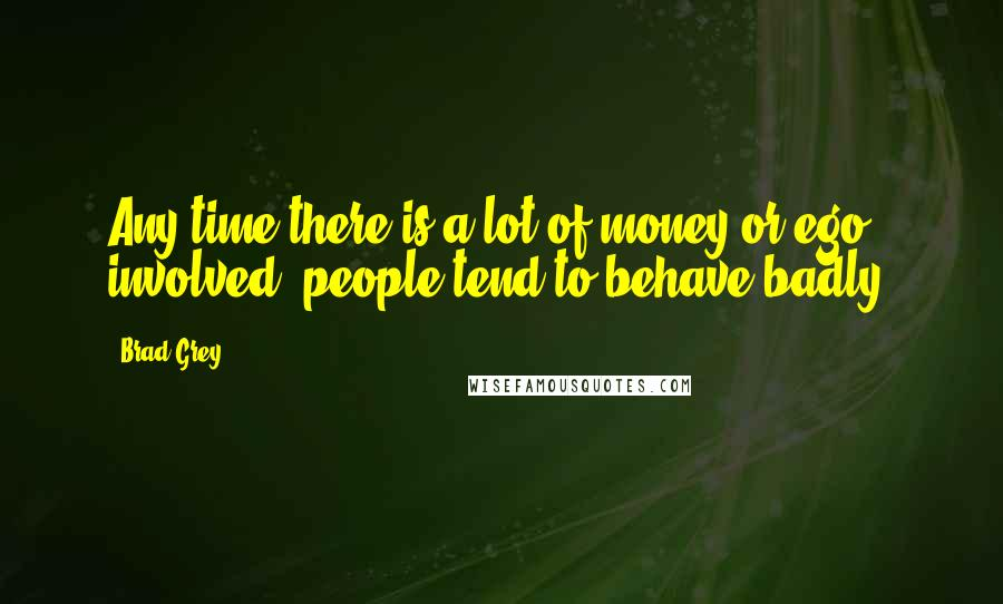 Brad Grey quotes: Any time there is a lot of money or ego involved, people tend to behave badly.