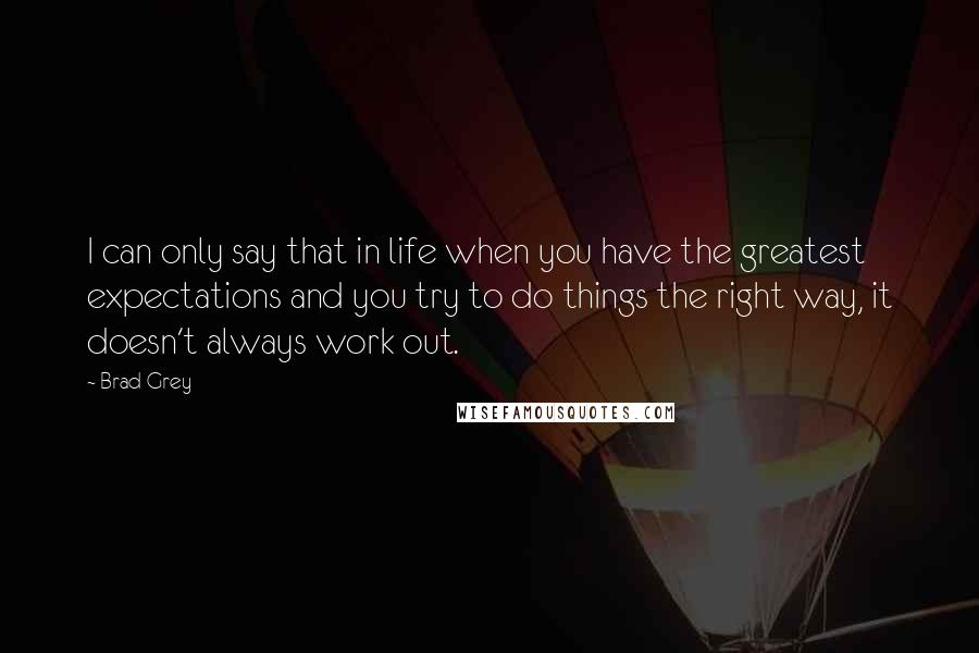 Brad Grey quotes: I can only say that in life when you have the greatest expectations and you try to do things the right way, it doesn't always work out.